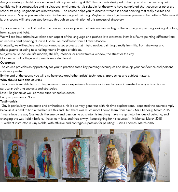 "Are you looking to build confidence and refine your painting skills? This course is designed to help you take the next step with confidence in a constructive and inspirational environment. It is suitable for those who have completed short courses or other art school training. Beginners are also welcome. The course helps you to discover what it is about painting that really excites and inspires you. Maybe you are interested in the language of painting. Maybe certain subjects move you more than others. Whatever it is, this course will take you step by step through an examination of this process of discovery. Topics covered - The first part of the course provides you with a basic understanding of the language of painting looking at colour, form, space and light. We will see how artists have taken each aspect of the language and pushed it to extremes. How is a Fauve painting different from an impressionist painting? How is Lucian Freud different from a Francis Bacon? Gradually, we will explore individually motivated projects that might involve: painting directly from life, from drawings and photographs, or using note-taking, found images or objects. Subjects could include: life models, still life, interiors, or a view from a window, the street or the city. Optional out of college assignments may also be set. Outcomes The course provides an opportunity for you to practice some key painting techniques and develop your confidence and personal style as a painter. By the end of the course you will also have explored other artists' techniques, approaches and subject matters. Who should take this course? The course is suitable for both beginners and more experience learners, or indeed anyone interested in why artists choose particular painting subjects and strategies. Level: Beginners as well as more experienced students. Entry requirements: None Testimonials ""Guy is particularly passionate and enthusiastic. He is also very generous with his time explanations. I repeated the course simply because it is hard to find a teacher like this and I felt there was much more I could learn from him"" - Ms J Kenealy, March 2015 ""I really love the way Guy teach, the energy and passion he puts into his teaching make me get into the idea of painting, and changing the way I did it before. I have learn lots, and that is why I keep signing for his courses"" - M Munoz, March 2015 ""Excellent instructor in Guy Noble, with effusive and contagious passion for painting"" - Mrs I Thomas, March 2015 "